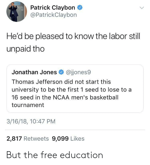 Basketball, Thomas Jefferson, and Free: Patrick Claybon  @PatrickClaybon  He'd be pleased to know the labor still  unpaid tho  Jonathan Jones @jjones9  Thomas Jefferson did not start this  university to be the first 1 seed to lose to a  16 seed in the NCAA men's basketball  tournament  3/16/18, 10:47 PM  2,817 Retweets 9,099 Likes But the free education