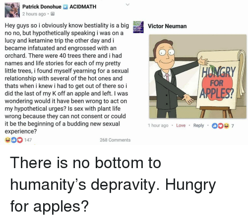Apple, Hungry, and Life: Patrick DonohueACIDMATH  2 hours ago.  Hey guys so i obviously know bestiality is a bigVtor Neuman  no no, but hypothetically speaking i was on a  lucy and ketamine trip the other day and i  became infatuated and engrossed with an  orchard. There were 40 trees there and i had  names and life stories for each of my pretty  little trees, i found myself yearning for a sexual  relationship with several of the hot ones and  thats when i knew i had to get out of there so i  did the last of my K off an apple and left. I was  wondering would it have been wrong to act on  my hypothetical urges? Is sex with plant life  wrong because they can not consent or could  it be the beginning of a budding new sexual  experience?  FOR  PPL  1 hour ago . Love  Reply  7  0 147  268 Comments <p>There is no bottom to humanity's depravity. Hungry for apples?</p>