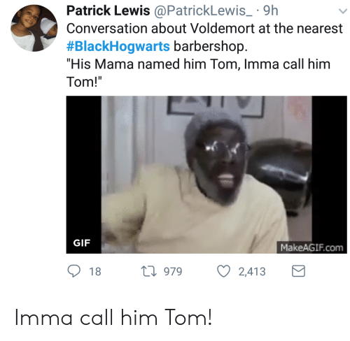 "Barbershop: Patrick Lewis@PatrickLewis 9h  Conversation about Voldemort at the nearest  #BlackHogwarts barbershop.  ""His Mama named him Tom, Imma call him  Tom!  GIF  MakeAGIF.com  18 h 979  2,413 Imma call him Tom!"