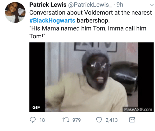 "Barbershop: Patrick Lewis@PatrickLewis 9h  Conversation about Voldemort at the nearest  #BlackHogwarts barbershop.  ""His Mama named him Tom, Imma call him  Tom!  GIF  MakeAGIF.com  18 h 979  2,413"