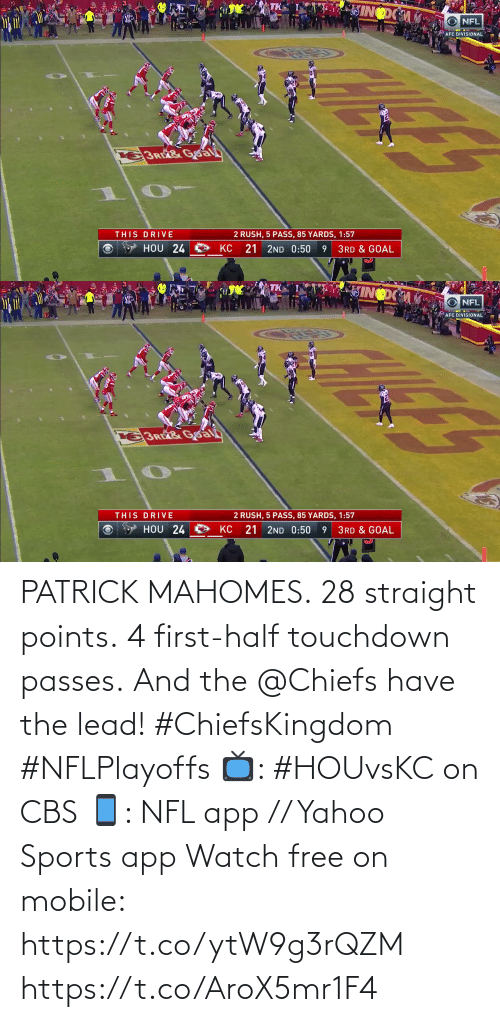 patrick: PATRICK MAHOMES.  28 straight points.  4 first-half touchdown passes.  And the @Chiefs have the lead! #ChiefsKingdom #NFLPlayoffs  📺: #HOUvsKC on CBS 📱: NFL app // Yahoo Sports app Watch free on mobile: https://t.co/ytW9g3rQZM https://t.co/AroX5mr1F4