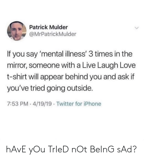 behind you: Patrick Mulder  @MrPatrickMulder  If you say 'mental illness' 3 times in the  mirror, someone with a Live Laugh Love  t-shirt will appear behind you and ask if  you've tried going outside.  7:53 PM- 4/19/19 Twitter for iPhone hAvE yOu TrIeD nOt BeInG sAd?