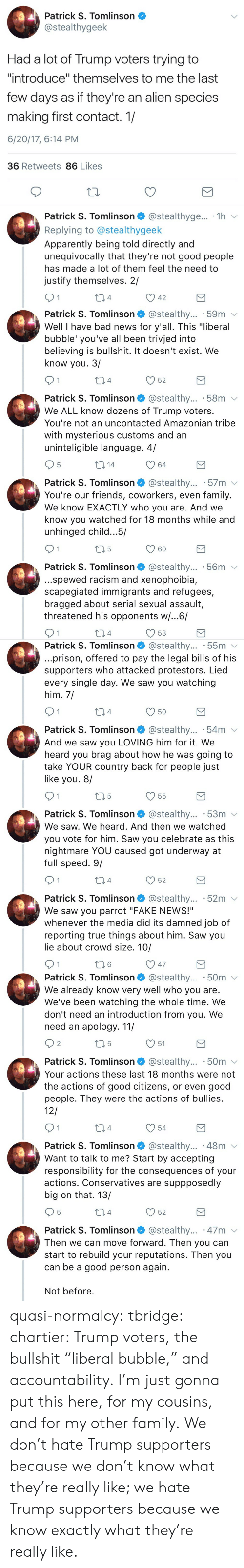 """We Heard You: Patrick S. Tomlinson  @stealthygeek  Had a lot of Trump voters trying to  """"introduce"""" themselves to me the last  few days as if they're an alien species  making first contact. 1/  6/20/17, 6:14 PM  36 Retweets 86 Likes  Patrick S. Tomlinson @stealthyge... 1h v  Replying to @stealthygeek  Apparently being told directly and  unequivocally that they're not good people  has made a lot of them feel the need to  justify themselves. 2/  04  42   Patrick S. Tomlinson @stealthy... .59m v  Well I have bad news for y'all. This """"liberal  bubble' you've all been trivjed into  believing is bullshit. It doesn't exist. We  know you. 3/  4  52  Patrick S. Tomlinson @stealthy... 58m  We ALL know dozens of Trump voters.  You're not an uncontacted Amazonian tribe  with mysterious customs and an  uninteligible language. 4/  5  64  Patrick S. Tomlinson @stealthy... 57m v  You're our friends, coworkers, even family.  We know EXACTLY who you are. And we  know you watched for 18 months while and  unhinged child.. .5/  60  Patrick S. Tomlinson* @stealthy...-56m ﹀  ..spewed racism and xenophoibia,  scapegiated immigrants and refugees,  bragged about serial sexual assault,  threatened his opponents w/...6/  4  53   Patrick S. Tomlinson @stealthy... 55m v  prison, offered to pay the legal bills of his  supporters who attacked protestors. Lied  every single day. We saw you watching  him, 7  4  Patrick S. Tomlinson @stealthy... .54m  And we saw you LOVING him for it. We  heard you brag about how he was going to  take YOUR country back for people just  like you. 8/  V55  Patrick S. Tomlinson* @stealthy...-53m  We saw. We heard. And then we watched  you vote for him. Saw you celebrate as this  nightmare YOU caused got underway at  full speed. 9/  4  52  Patrick S. Tomlinson @stealthy... 52m v  We saw you parrot """"FAKE NEWS!""""  whenever the media did its damned job of  reporting true things about him. Saw you  lie about crowd size. 10/  6   Patrick S. Tomlinson @stealthy... .50m  We alre"""