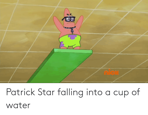 falling: Patrick Star falling into a cup of water