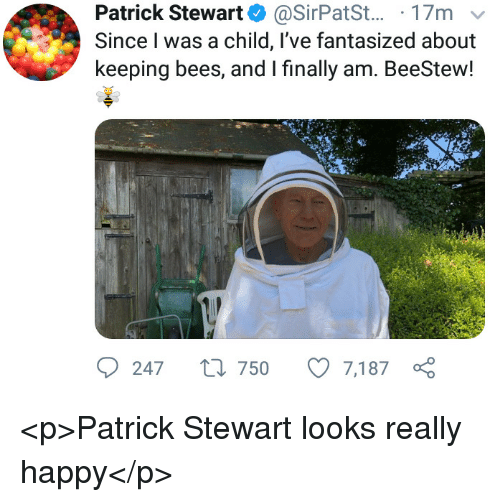 Happy, Bees, and Patrick Stewart: Patrick Stewart @SirPatSt... 17m v  Since I was a child, l've fantasized about  keeping bees, and I finally am. BeeStew!  247 t 750 7,187 <p>Patrick Stewart looks really happy</p>