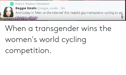 Internet, Transgender, and Today: Patrick Weekes Retweeted  Beggie Smalls @beggie_smalls 16h  And today in Men on the Internet' this helpful guy mansplains cycling to an  ppic athlete When a transgender wins the women's world cycling competition.