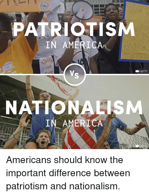 America, Memes, and Nationalism: PATRIOTISM  IN AMERICA  VR  GETTY  NATIONALISM  IN AMERICA Americans should know the important difference between patriotism and nationalism.