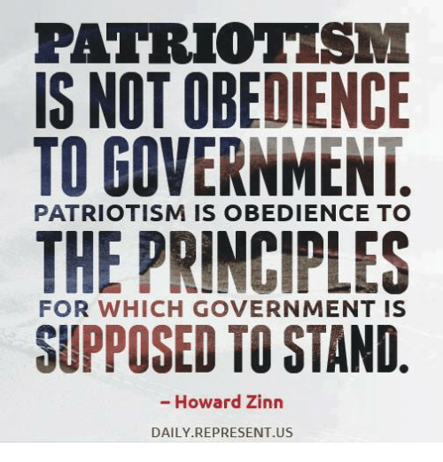 Patriotism: PATRIOTISM  IS NOT OBEDIENCE  TO GOVERNMENT  THE PRINCIPLES  SUPPOSED TO STAND  PATRIOTISM IS OBEDIENCE TO  FOR WHICH GOVERNMENT IS  - Howard Zinn  DAILY REPRESENT.US