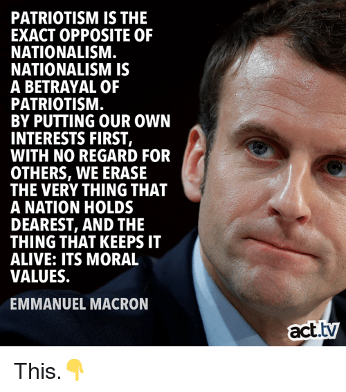 Emmanuel Macron: PATRIOTISM IS THE  EXACT OPPOSITE OF  NATIONALISM  NATIONALISM IS  A BETRAYAL OF  PATRIOTISM  BY PUTTING OUR OWN  INTERESTS FIRST,  WITH NO REGARD FOR  OTHERS, WE ERASE  THE VERY THING THAT  A NATION HOLDS  DEAREST, AND THIE  THING THAT KEEPS IT  ALIVE: ITS MORAL  VALUES.  EMMANUEL MACRON  act.tv This.👇
