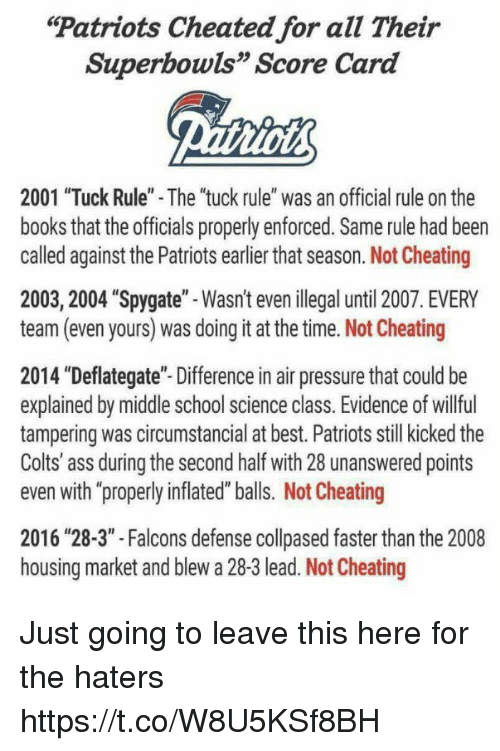 "Not Cheating: Patriots Cheated for all Their  Superbowls"" Score Card  2001 ""Tuck Rule"" - The ""tuck rule"" was an official rule on the  books that the officials properly enforced. Same rule had been  called against the Patriots earlier that season. Not Cheating  2003, 2004 ""Spygate""-Wasn't even ilegal until 2007. EVERY  team (even yours) was doing it at the time. Not Cheating  2014 ""Deflategate""- Difference in air pressure that could be  explained by middle school science class. Evidence of willful  tampering was circumstancial at best. Patriots still kicked the  Colts' ass during the second half with 28 unanswered points  even with ""properly inflated"" balls. Not Cheating  2016 ""28-3"" -Falcons defense collpased faster than the 2008  housing market and blew a 28-3 lead. Not Cheating Just going to leave this here for the haters https://t.co/W8U5KSf8BH"
