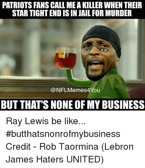 Ray Lewis: PATRIOTS FANSCALL MEAKILLER WHEN THEIR  STARTIGHTENDISIN JAIL FOR MURDER  A.MA  CONFLMemes4 You  BUT THAT'S NONE OF MY BUSINESS Ray Lewis be like... #butthatsnonrofmybusiness  Credit - Rob Taormina (Lebron James Haters UNITED)