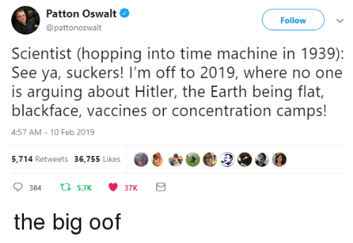 time machine: Patton Oswalt  @pattonoswalt  Follow  Scientist (hopping into time machine in 1939):  See ya, suckers! I'm off to 2019, where no one  is arguing about Hitler, the Earth being flat,  blackface, vaccines or concentration camps!  4:57 AM-10 Feb 2019  5,.714 Retweets 36,755 likes2O2 the big oof