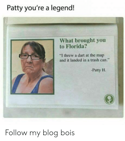 """dart: Patty you're a legend!  What brought you  to Florida?  """"I threw a dart at the map  and it landed in a trash can.""""  -Patty H. Follow my blog bois"""