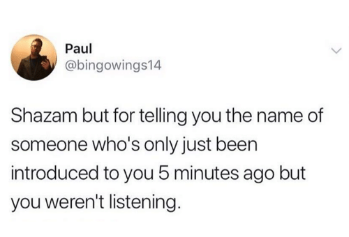 Shazam, Been, and Paul: Paul  @bingowings14  Shazam but for telling you the name of  someone who's only just been  introduced to you 5 minutes ago but  you weren't listening.