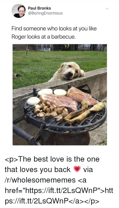 "Love, Roger, and Best: Paul Bronks  @BoringEnormous  Find someone who looks at you like  Roger looks at a barbecue <p>The best love is the one that loves you back 💗 via /r/wholesomememes <a href=""https://ift.tt/2LsQWnP"">https://ift.tt/2LsQWnP</a></p>"
