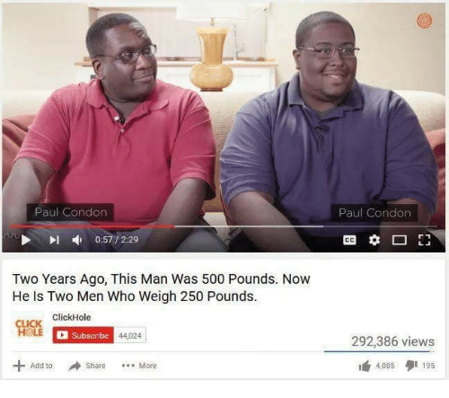 Clickhole: Paul Condon  Paul Condon  0:57 / 2:29  CO  Two Years Ago, This Man Was 500 Pounds. Now  He Is Two Men Who Weigh 250 Pounds.  있靡  ICK ClickHole  Subscribe  44,024  292,386 views  曲4,085 195  + Add to  Share