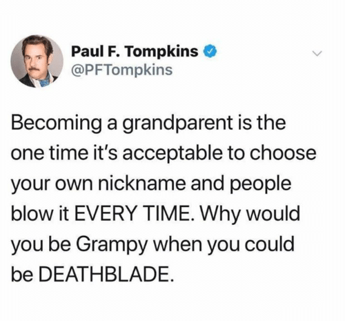 Dank, Time, and 🤖: Paul F. Tompkins  @PFTompkins  Becoming a grandparent is the  one time it's acceptable to choose  your own nickname and people  blow it EVERY TIME. Why would  you be Grampy when you could  be DEATHBLADE