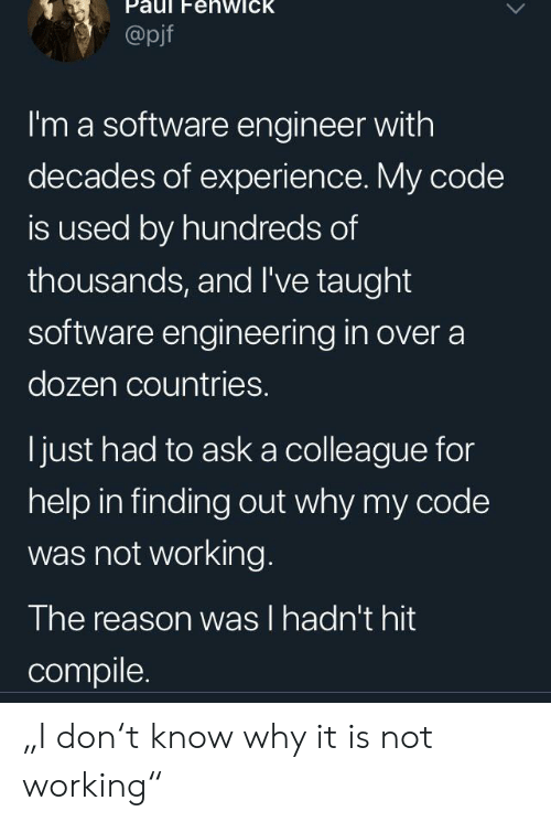 "software engineering: Paul FehwicK  @pjf  I'm a software engineer with  decades of experience. My code  is used by hundreds of  thousands, and I've taught  software engineering in over a  dozen countries.  ljust had to ask a colleague for  help in finding out why my code  was not working.  The reason was l hadn't hit  compile. ""I don't know why it is not working"""