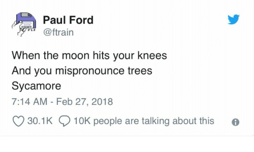 Ford, Moon, and Trees: Paul Ford  voIwY  @ftrain  When the moon hits your knees  And you mispronounce trees  Sycamore  7:14 AM - Feb 27, 2018  30.1K 10K people are talking about this
