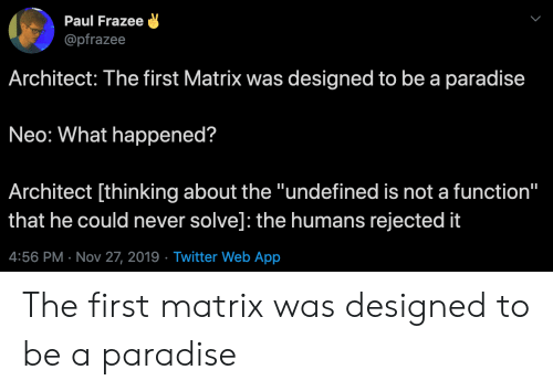 "Matrix: Paul Frazee  @pfrazee  Architect: The first Matrix was designed to be a paradise  Neo: What happened?  Architect [thinking about the ""undefined is not a function""  that he could never solve]: the humans rejected it  4:56 PM Nov 27, 2019 Twitter Web App The first matrix was designed to be a paradise"