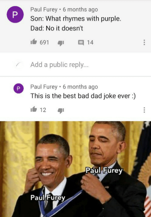 public: Paul Furey • 6 months ago  Son: What rhymes with purple.  Dad: No it doesn't  691  14  Add a public reply...  Paul Furey · 6 months ago  This is the best bad dad joke ever :)  12  Paul Furey  Paul Furey  P.