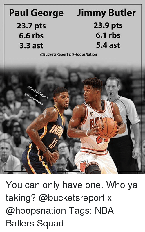 Butlers: Paul George  23.7 pts  6.6 rbs  3.3 ast  Jimmy Butler  23.9 pts  6.1 rbs  5.4 ast  @BucketsReport x @HoopsNation  ct  50 You can only have one. Who ya taking? @bucketsreport x @hoopsnation Tags: NBA Ballers Squad