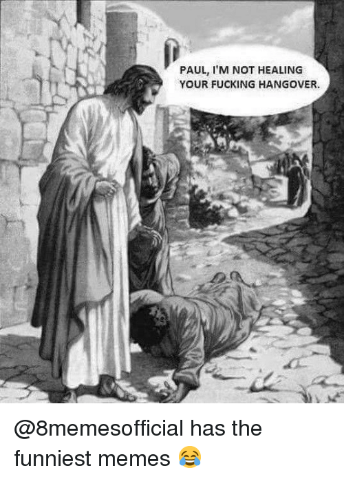 hangover: PAUL, I'M NOT HEALING  YOUR FUCKING HANGOVER. @8memesofficial has the funniest memes 😂