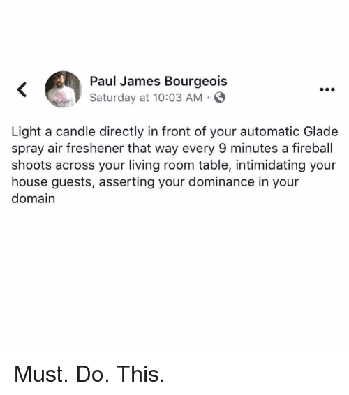 Memes, Fireball, and House: Paul James Bourgeois  Saturday at 10:03 AM .  Light a candle directly in front of your automatic Glade  spray air freshener that way every 9 minutes a fireball  shoots across your living room table, intimidating your  house guests, asserting your dominance in your  domain Must. Do. This.