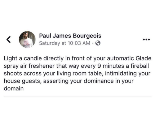 Fireball, House, and Living: Paul James Bourgeois  Saturday at 10:03 AM  Light a candle directly in front of your automatic Glade  spray air freshener that way every 9 minutes a fireball  shoots across your living room table, intimidating your  house guests, asserting your dominance in your  domain
