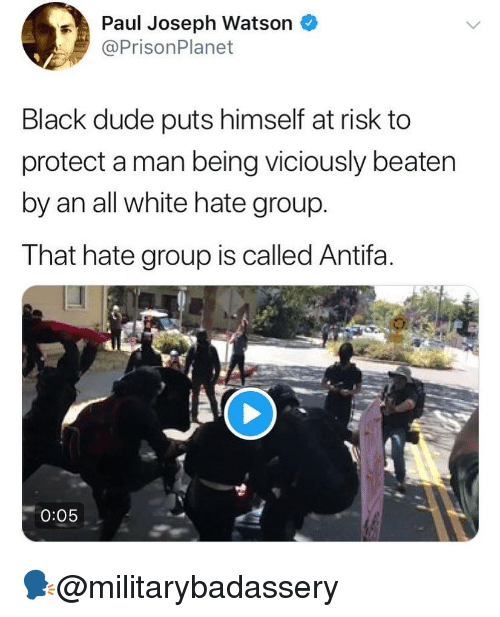 At Risk: Paul Joseph Watson *  @PrisonPlanet  Black dude puts himself at risk to  protect a man being viciously beaten  by an all white hate group.  That hate group is called Antifa.  0:05 🗣@militarybadassery