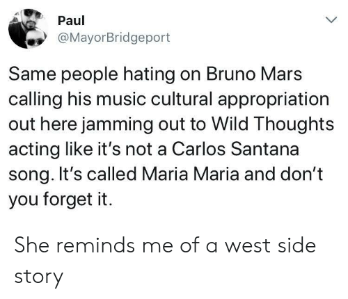 jamming: Paul  @MayorBridgeport  Same people hating on Bruno Mars  calling his music cultural appropriation  out here jamming out to Wild Thoughts  acting like it's not a Carlos Santana  song. It's called Maria Maria and don't  you forget it. She reminds me of a west side story