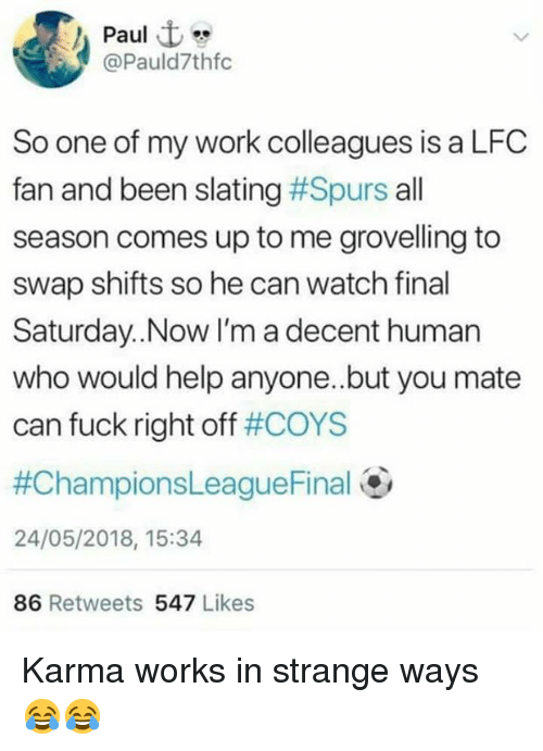 Memes, Work, and Fuck: Paul  @Pauld7thfc  So one of my work colleagues is a LFC  fan and been slating #Spurs all  season comes up to me grovelling to  swap shifts so he can watch final  Saturday..Now I'm a decent human  who would help anyone.but you mate  can fuck right off #COYS  #ChampionsLeague Final@  24/05/2018, 15:34  86 Retweets 547 Likes Karma works in strange ways 😂😂
