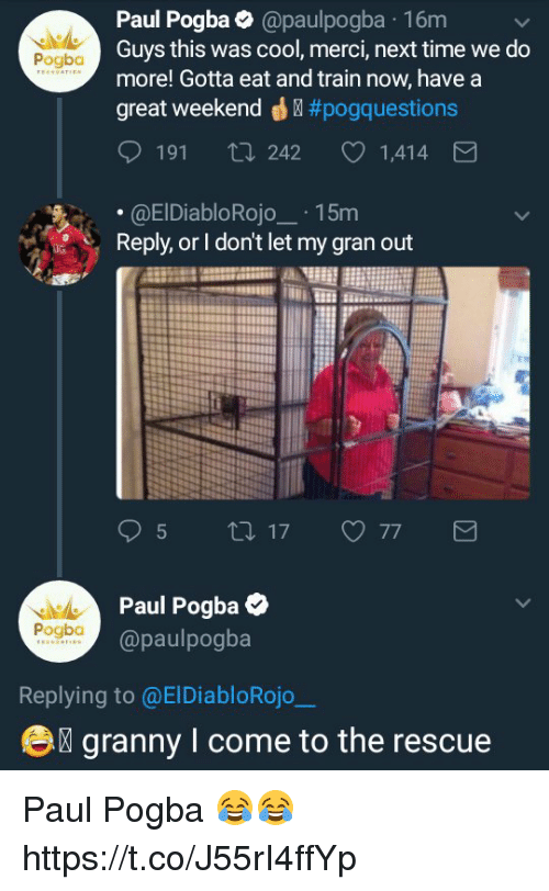 merci: Paul Pogba@paulpogba 16m  Guys this was cool, merci, next time we do  more! Gotta eat and train now, have a  great weekend ® #pogq uestions  Pogba  191 ti 242  1,414  .@ElDiabloRojo15m  Reply, or I don't let my gran out  Paul Pogba  @paulpogba  Pogbo  Replying to @ElDiabloRojo  e  granny I come to the rescue Paul Pogba 😂😂 https://t.co/J55rI4ffYp