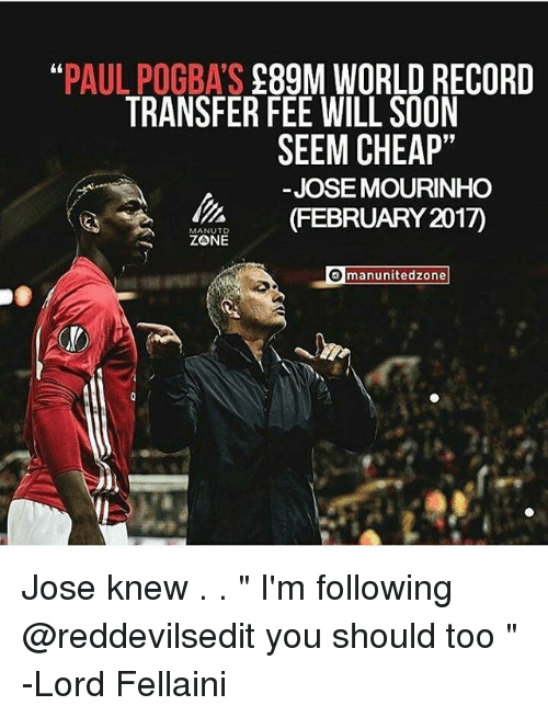 "Memes, Soon..., and Record: ""PAUL POGBA'S 289M WORLD RECORD  TRANSFER FEE WILL SOON  SEEM CHEAP""  -JOSE MOURINHO  FEBRUARY 2017)  MANUTD  ZONE  manunitedzone Jose knew . . "" I'm following @reddevilsedit you should too "" -Lord Fellaini"