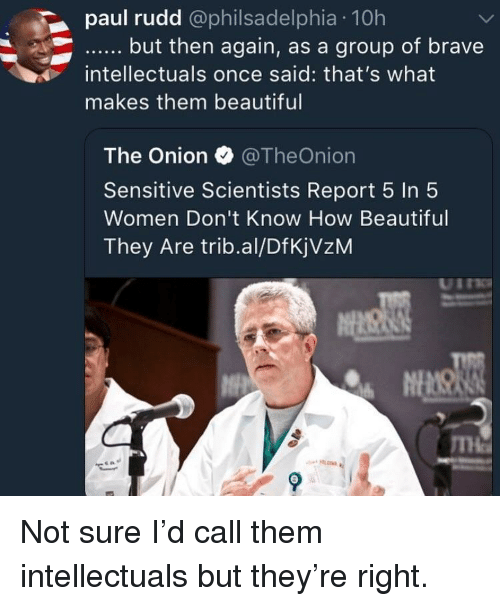 Beautiful, The Onion, and Onion: paul rudd @philsadelphia 10h  intellectuals once said: that's what  makes them beautiful  The Onion TheOnion  Sensitive Scientists Report 5 In 5  Women Don't Know How Beautiful  They Are trib.al/DfKjVzM Not sure I'd call them intellectuals but they're right.
