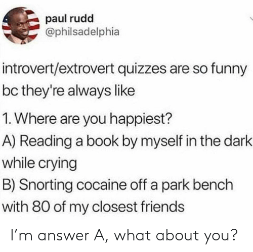 bench: paul rudd  @philsadelphia  introvert/extrovert quizzes are so funny  bc they're always like  1. Where are you happiest?  A) Reading a book by myself in the dark  while crying  B) Snorting cocaine off a park bench  with 80 of my closest friends I'm answer A, what about you?