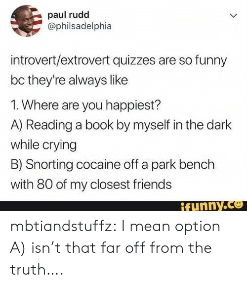 So Funny: paul rudd  @philsadelphia  introvert/extrovert quizzes are so funny  bc they're always like  1. Where are you happiest?  A) Reading a book by myself in the dark  while crying  B) Snorting cocaine off a park bench  with 80 of my closest friends  ifunny.co mbtiandstuffz:  I mean option A) isn't that far off from the truth….