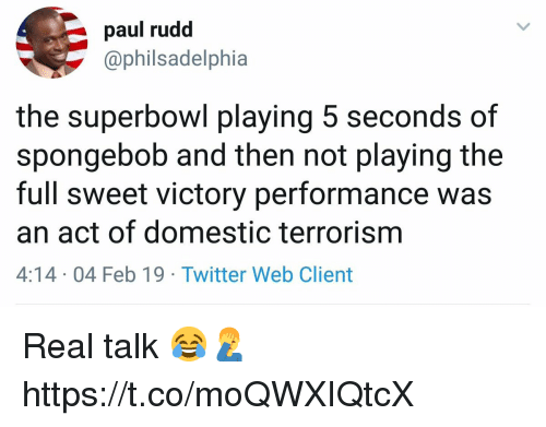 Terrorism: paul rudd  @philsadelphia  the superbowl playing 5 seconds of  spongebob and then not playing the  full sweet victory performance was  an act of domestic terrorism  4:14 04 Feb 19 Twitter Web Client Real talk 😂🤦♂️ https://t.co/moQWXIQtcX