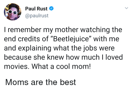 """rust: Paul Rust  @paulrust  I remember my mother watching the  end credits of """"Beetlejuice"""" with me  and explaining what the jobs were  because she knew how muchloved  movies. What a cool mom! Moms are the best"""