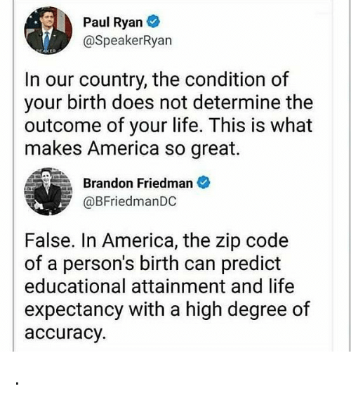zips: Paul Ryan  @SpeakerRyan  In our country, the condition of  your birth does not determine the  outcome of your life. This is what  makes America so great.  Brandon Friedman  @BFriedmanDC  False. In America, the zip code  of a person's birth can predict  educational attainment and life  expectancy with a high degree of  accuracy. .
