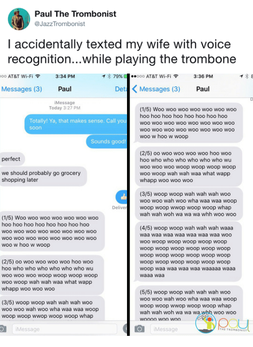 woh: Paul The Trombonist  @JazzTrombonist  I accidentally texted my wife with voice  recognition...while playing the trombone   oo AT&T Wi-Fi令  3:34 PM  イ* 79%  ·.ooo AT&T Wi-Fi令  3:36 PM  Messages (3) Paul  Det Messages (3) Paul  iMessage  Today 3:27 PM  (1/5) Woo woo woo woo woo woo woo  hoo hoo hoo hoo hoo hoo hoo hoo  woo woo woo woo woo woo woO woo  woo wOO wOo woO woo woO WOO woo  woo w hoo w woop  Totally! Ya, that makes sense. Call you  soon  Sounds good!  (2/5) oo woo woo woo woo hoo woo  hoo who who who who who who wu  woo wo0 woo woop woop woop woop  woo woop wah wah waa what wapp  whapp woo woo woo  perfect  we should probably go grocery  shopping later  (3/5) woop woop wah wah wah woo  woo woo wah woo wha waa waa woop  woop woop wwop woop woop whap  wah wah woh wa wa wa whh woo woo  Delive  (1/5) Woo woo woo woo woo woo woo  hoo hoo hoo hoo hoo hoo hoo hoo  woo woo woO wOO woo woo wo0 woo  WOO wOO wOo woO WOO WOO wOO woo  woo w hoo w woop  (4/5) woop woop wah wah wah waaa  waa waa waa waa waa waa waa woo  woo woop woop woop woop woop  woop woop woop woop woop woop  woop woop woop woop woop woop  woop woop woop woop woop woop  woop waa waa waa waa waaaaa waaa  waaa waa  (2/5) oo woo woo woo woo hoo woo  hoo who who who who who who wu  woo woo woo woop woop woop woop  woo woop wah wah waa what wapp  whapp woo woo woo  (3/5) woop woop wah wah wah woo  woo woo wah woo wha waa waa woop  woop woop wwop woop woop whap  (5/5) woop woop wah wah wah woo  woo woo wah woo wha waa waa woop  woop woop wwop woop woop whap  wah wah woh wa wa wa whh woo woo  Message  Message