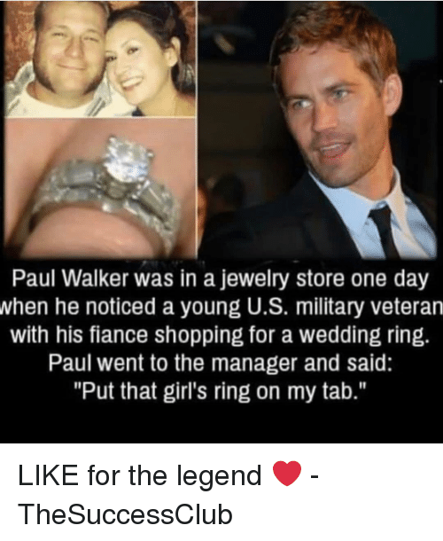 """Like For: Paul Walker was in a jewelry store one day  when he noticed a young U.S. military veteran  with his fiance shopping for a wedding ring.  Paul went to the manager and said:  """"Put that girl's ring on my tab."""" LIKE for the legend ❤️ - TheSuccessClub"""
