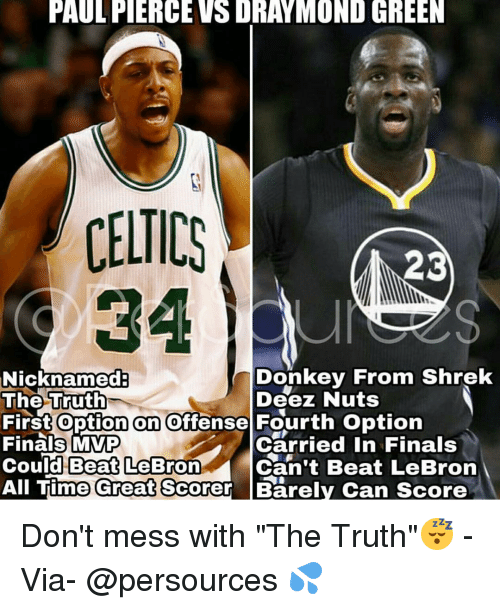 """Offensives: PAULFIERCEVSDRAYMOND GREEN  CELTICS  23  Donkey From Shrek  Nicknamed  The Truth  Deez Nuts  First option on offense Fourth option  Finals MVP  Carried in Finals  Could Beat LeBron  Can't Beat LeBron  All Time Great Scorer Barely Can score Don't mess with """"The Truth""""😴 - Via- @persources 💦"""