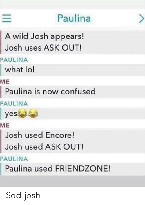 Confused, Friendzone, and Lol: Paulina  A wild Josh appears!  Josh uses ASK OUT!  PAULINA  what lol  МE  Paulina is now confused  PAULINA  |  yes  МE  Josh used Encore!  Josh used ASK OUT!  PAULINA  Paulina used FRIENDZONE!  II Sad josh
