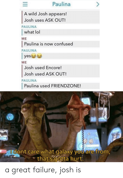 Confused, Friendzone, and Lol: Paulina  A wild Josh appears!  Josh uses ASK OUT!  PAULINA  what lol  МЕ  Paulina is now confused  PAULINA  yes  МЕ  Josh used Encore!  Josh used ASK OUT!  PAULINA  Paulina used FRIENDZONE!  dont care what galaxy you are from,  that's gotta hurt. a great failure, josh is