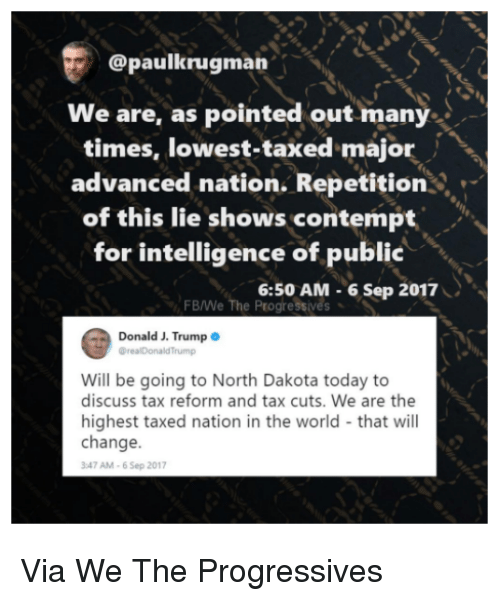 Contemption: @paulkrugman  We are, as pointed out many  times, lowest-taxed major  advanced nation. Repetition  of this lie shows contempt  for intelligence of public  FB/We The Progressives  *  6:50 AM-6 Sep 2017  Donald J. Trump  Will be going to North Dakota today to  discuss tax reform and tax cuts. We are the  highest taxed nation in the world that will  change.  47 AM-6 Sep 2017 Via We The Progressives