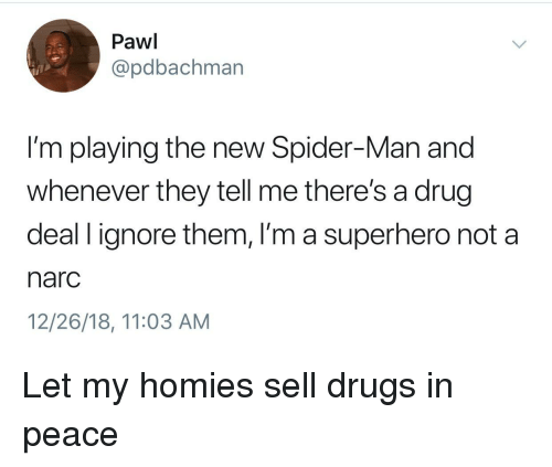 Drugs, Spider, and SpiderMan: Pawi  @pdbachman  I'm playing the new Spider-Man and  whenever they tell me there's a drug  deal l ignore them, I'm a superhero not a  narc  12/26/18, 11:03 AM Let my homies sell drugs in peace