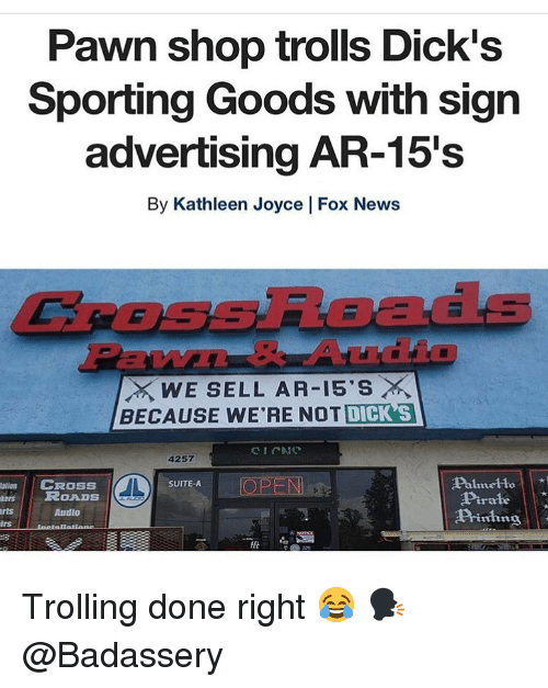 pawn: Pawn shop trolls Dick's  Sporting Goods with sign  advertising AR-15's  By Kathleen Joyce | Fox News  CROSsRoads  EW  WE SELL AR-15'S ×  BECAUSE WE'RE NOT DICK S  4257  Palmelto  Pirale  Piing  atin  CROSS  OPEN  SUITE-A  esROADS  rts  Audio  lrs Trolling done right 😂 🗣 @Badassery