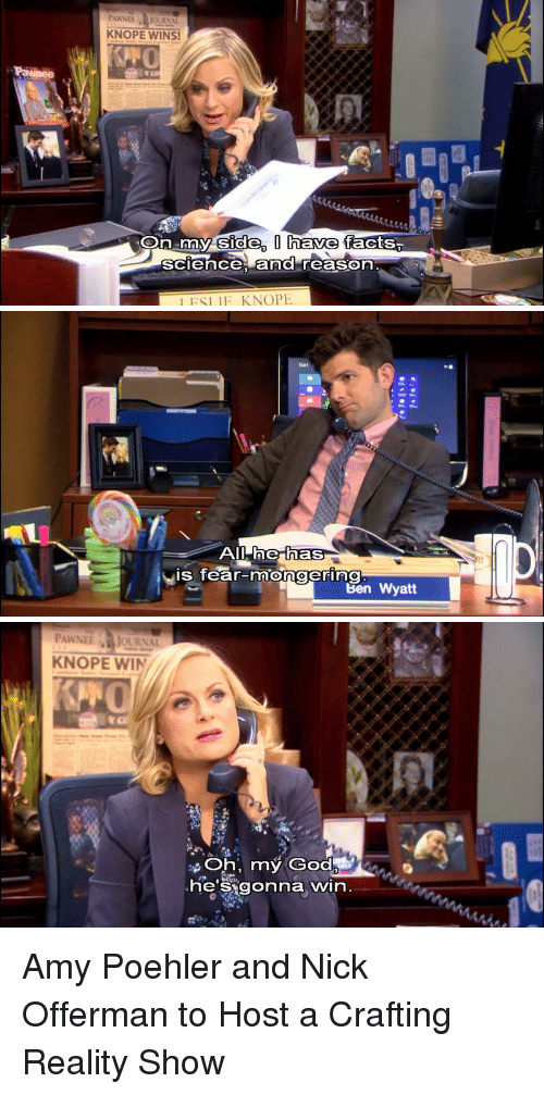 Knope: PAWNEEJOURNAL  KNOPE WINS!  side, I have  On my facts,  sciece, and reason  IFSLIE KNOPE   he has  is fear-mongering  Ben Wyatt   PAWNEE JOURNAL  KNOPE WIN  Oh, my God  heSigonna win Amy Poehler and Nick Offerman to Host a Crafting Reality Show