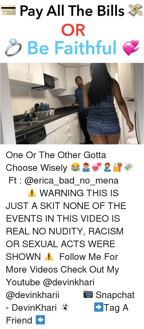 Bad, Memes, and Racism: Pay All The Bills  OR  Be Faithful One Or The Other Gotta Choose Wisely 😂🤷🏽♂️💞🤦🏽♂️🔐💸 ━━━━━━━ Ft : @erica_bad_no_mena ━━━━━━━ ⚠️ WARNING THIS IS JUST A SKIT NONE OF THE EVENTS IN THIS VIDEO IS REAL NO NUDITY, RACISM OR SEXUAL ACTS WERE SHOWN ⚠️ ━━━━━━━ Follow Me For More Videos Check Out My Youtube @devinkhari @devinkharii ━━━━━━━ 📷 Snapchat - DevinKhari 👻 ━━━━━━━ ➡️Tag A Friend ⬅️